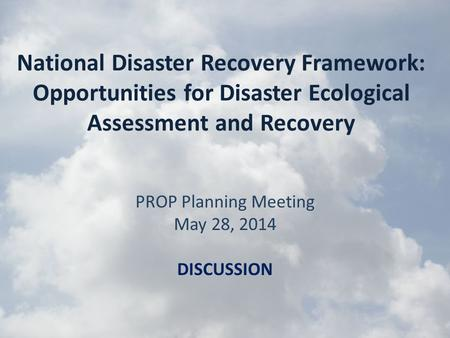 National Disaster Recovery Framework: Opportunities for Disaster Ecological Assessment and Recovery PROP Planning Meeting May 28, 2014 DISCUSSION.