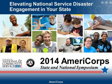 2014 AmeriCorps State and National Symposium Elevating National Service Disaster Engagement in Your State.