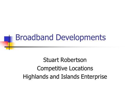 Broadband Developments Stuart Robertson Competitive Locations Highlands and Islands Enterprise.
