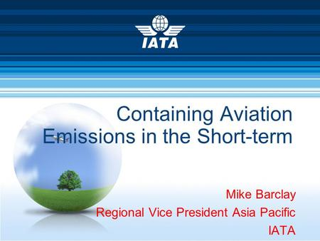 Containing Aviation Emissions in the Short-term Mike Barclay Regional Vice President Asia Pacific IATA.