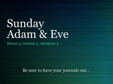 Sunday Adam & Eve Moses 3, Genesis 2, Abraham 5 Be sure to have your journals out…