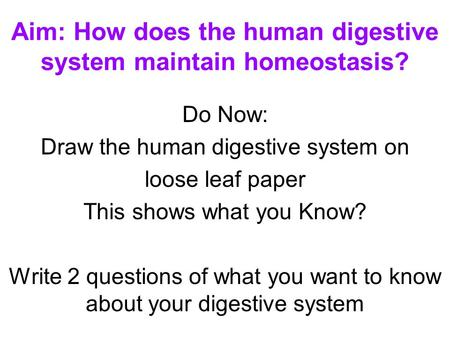 Aim: How does the human digestive system maintain homeostasis? Do Now: Draw the human digestive system on loose leaf paper This shows what you Know? Write.
