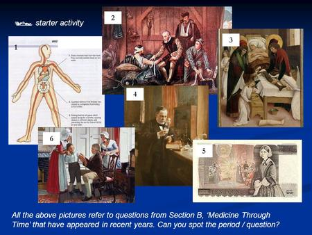  starter activity All the above pictures refer to questions from Section B, 'Medicine Through Time' that have appeared in recent years. Can you spot the.