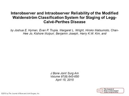 Interobserver and Intraobserver Reliability of the Modified Waldenström Classification System for Staging of Legg- Calvé-Perthes Disease by Joshua E. Hyman,