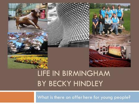 LIFE IN BIRMINGHAM BY BECKY HINDLEY What is there on offer here for young people?