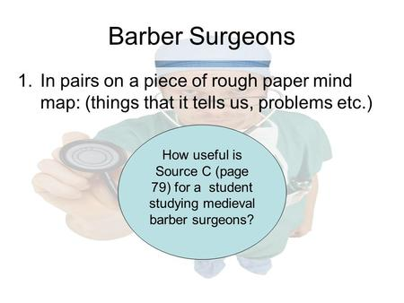 Barber Surgeons In pairs on a piece of rough paper mind map: (things that it tells us, problems etc.) How useful is Source C (page 79) for a student studying.