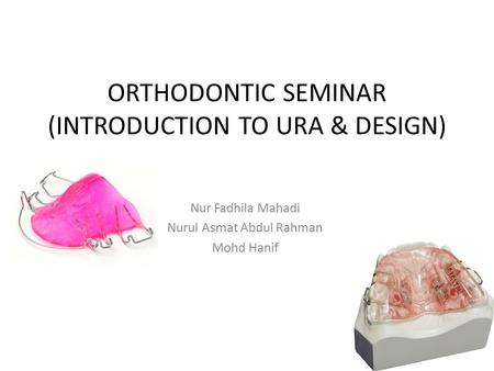 ORTHODONTIC SEMINAR (INTRODUCTION TO URA & DESIGN) Nur Fadhila Mahadi Nurul Asmat Abdul Rahman Mohd Hanif.