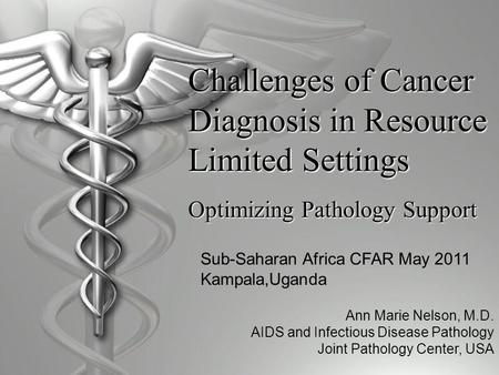 Challenges of Cancer Diagnosis in Resource Limited Settings Optimizing Pathology Support Ann Marie Nelson, M.D. AIDS and Infectious Disease Pathology Joint.