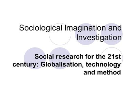 Sociological Imagination and Investigation Social research for the 21st century: Globalisation, technology and method.