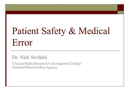 Patient Safety & Medical Error Dr. Nick Sevdalis Clinical Safety Research Unit, Imperial College National Patient Safety Agency.