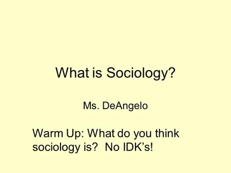 What is Sociology? Ms. DeAngelo Warm Up: What do you think sociology is? No IDK's!