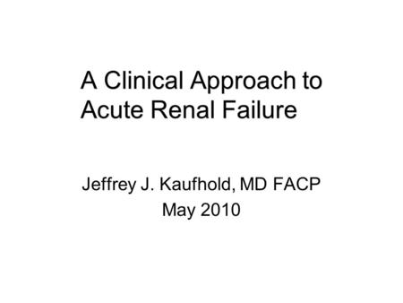 A Clinical Approach to Acute Renal Failure Jeffrey J. Kaufhold, MD FACP May 2010.