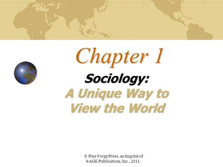 Chapter 1 Sociology: A Unique Way to View the World © Pine Forge Press, an Imprint of SAGE Publications, Inc., 2011.