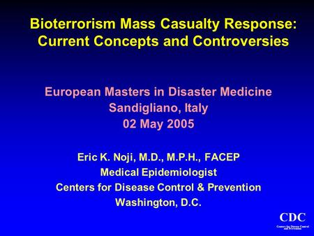 CDC Centers for Disease Control and Prevention Bioterrorism Mass Casualty Response: Current Concepts and Controversies European Masters in Disaster Medicine.