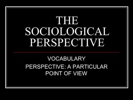 THE SOCIOLOGICAL PERSPECTIVE VOCABULARY PERSPECTIVE: A PARTICULAR POINT OF VIEW.