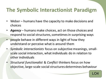 The Symbolic Interactionist Paradigm Weber – humans have the capacity to make decisions and choices Agency – humans make choices, act on those choices.