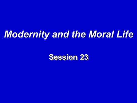 Session 23 Modernity and the Moral Life. I. Introduction: