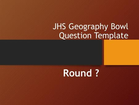 JHS Geography Bowl Question Template Round ?. Welcome! Use this as your question template. Here are some suggestions: Use appropriate images or maps to.