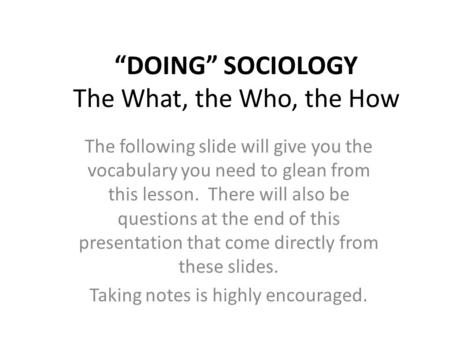 """DOING"" SOCIOLOGY The What, the Who, the How The following slide will give you the vocabulary you need to glean from this lesson. There will also be questions."