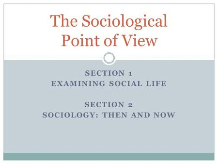 SECTION 1 EXAMINING SOCIAL LIFE SECTION 2 SOCIOLOGY: THEN AND NOW The Sociological Point of View.