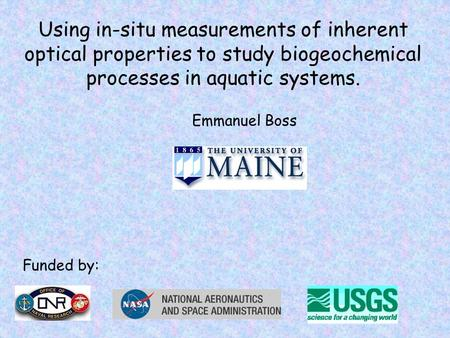 Using in-situ measurements of inherent optical properties to study biogeochemical processes in aquatic systems. Emmanuel Boss Funded by: