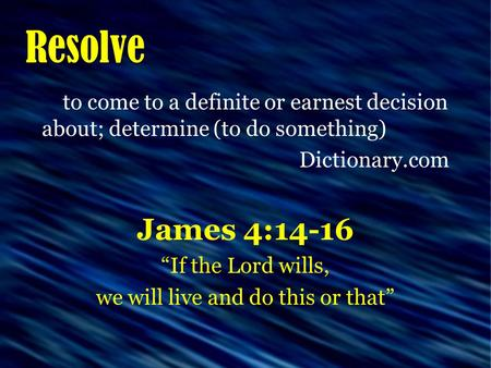 "Resolve to come to a definite or earnest decision about; determine (to do something) Dictionary.com James 4:14-16 ""If the Lord wills, we will live and."