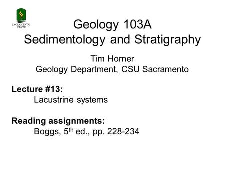 SACRAMENTO STATE Geology 103A Sedimentology and Stratigraphy Tim Horner Geology Department, CSU Sacramento Lecture #13: Lacustrine systems Reading assignments: