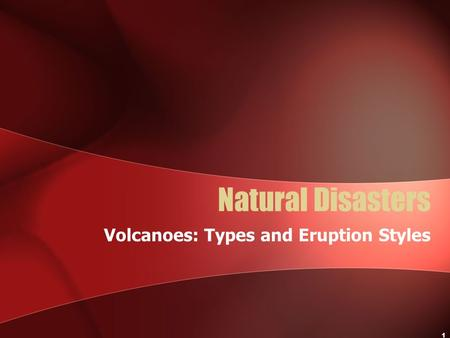 1 Natural Disasters Volcanoes: Types and Eruption Styles.
