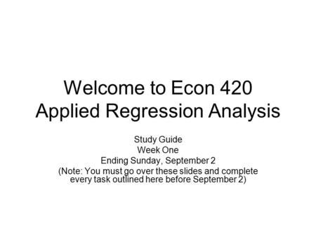 Welcome to Econ 420 Applied Regression Analysis Study Guide Week One Ending Sunday, September 2 (Note: You must go over these slides and complete every.