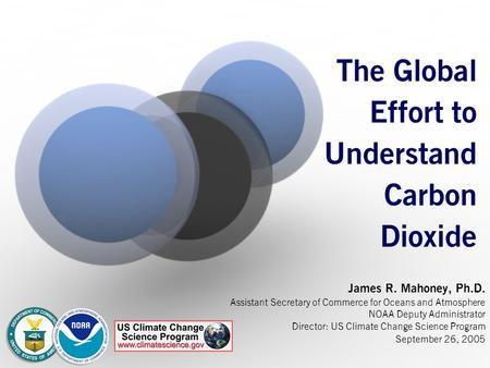 The Global Effort to Understand Carbon Dioxide James R. Mahoney, Ph.D. Assistant Secretary of Commerce for Oceans and Atmosphere NOAA Deputy Administrator.