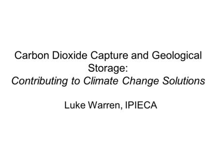 Carbon Dioxide Capture and Geological Storage: Contributing to Climate Change Solutions Luke Warren, IPIECA.