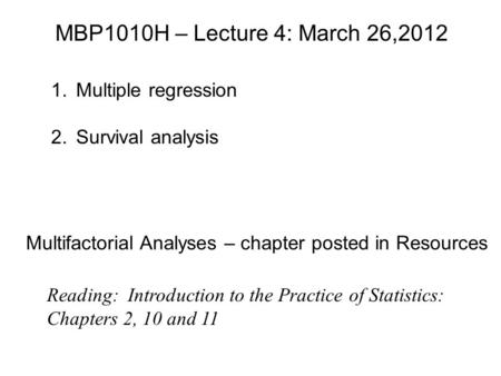 MBP1010H – Lecture 4: March 26,2012 1.Multiple regression 2.Survival analysis Reading: Introduction to the Practice of Statistics: Chapters 2, 10 and 11.