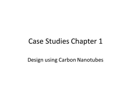 Case Studies Chapter 1 Design using Carbon Nanotubes.