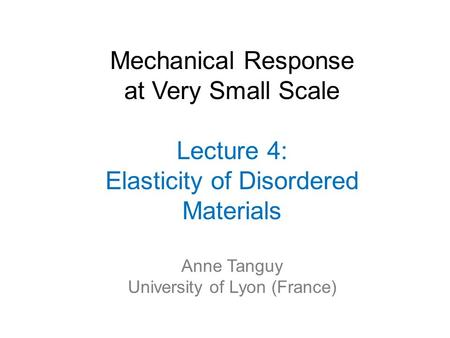 Mechanical Response at Very Small Scale Lecture 4: Elasticity of Disordered Materials Anne Tanguy University of Lyon (France)