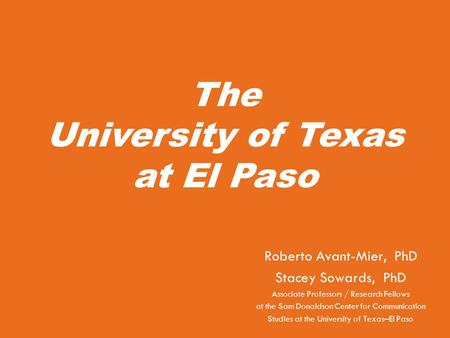 The University of Texas at El Paso Roberto Avant-Mier, PhD Stacey Sowards, PhD Associate Professors / Research Fellows at the Sam Donaldson Center for.