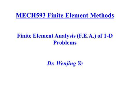 MECH593 Finite Element Methods Finite Element Analysis (F.E.A.) of 1-D Problems Dr. Wenjing Ye.