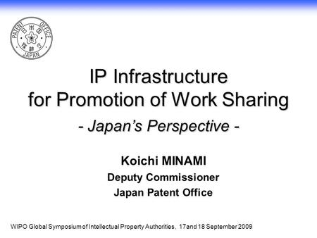 1 IP Infrastructure for Promotion of Work Sharing - Japan's Perspective - Koichi MINAMI Deputy Commissioner Japan Patent Office WIPO Global Symposium of.