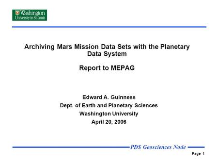 PDS Geosciences Node Page 1 Archiving Mars Mission Data Sets with the Planetary Data System Report to MEPAG Edward A. Guinness Dept. of Earth and Planetary.