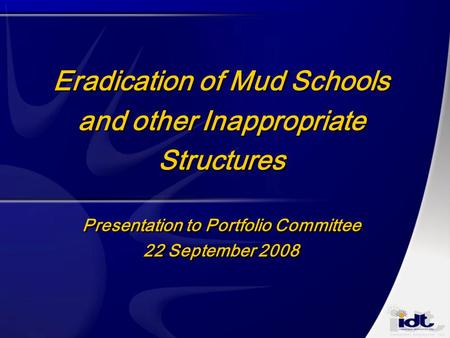 Eradication of Mud Schools and other Inappropriate Structures Presentation to Portfolio Committee 22 September 2008.