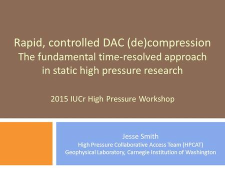 Jesse Smith High Pressure Collaborative Access Team (HPCAT) Geophysical Laboratory, Carnegie Institution of Washington Rapid, controlled DAC (de)compression.