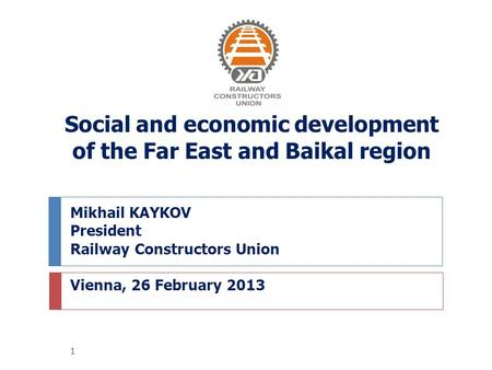 Mikhail KAYKOV President Railway Constructors Union Vienna, 26 February 2013 Social and economic development of the Far East and Baikal region 1.
