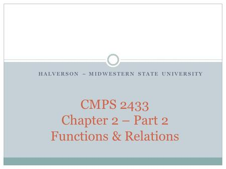 HALVERSON – MIDWESTERN STATE UNIVERSITY CMPS 2433 Chapter 2 – Part 2 Functions & Relations.