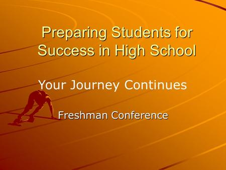 Preparing Students for Success in High School Freshman Conference Your Journey Continues.