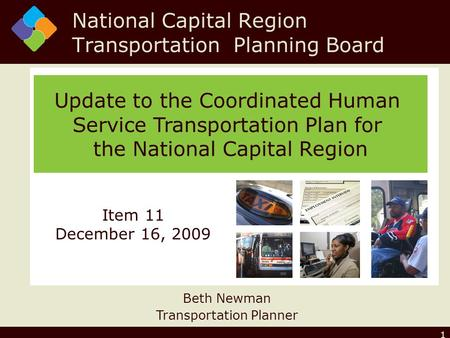 1 Update to the Coordinated Human Service Transportation Plan for the National Capital Region Beth Newman Transportation Planner Item 11 December 16, 2009.