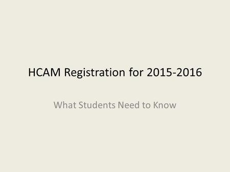 HCAM Registration for 2015-2016 What Students Need to Know.