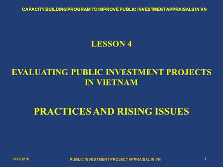 10/27/20151 PUBLIC INVESTMENT PROJECT APPRAISAL IN VN CAPACITY BUILDING PROGRAM TO IMPROVE PUBLIC INVESTMENT APPRAISALS IN VN LESSON 4 EVALUATING PUBLIC.