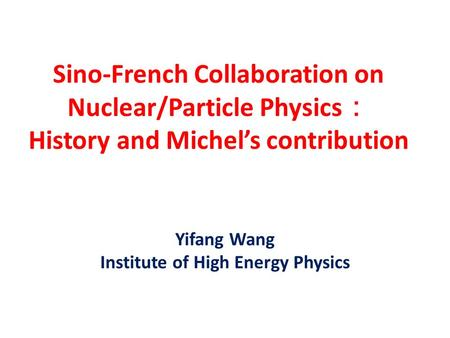 Sino-French Collaboration on Nuclear/Particle Physics : History and Michel's contribution Yifang Wang Institute of High Energy Physics.