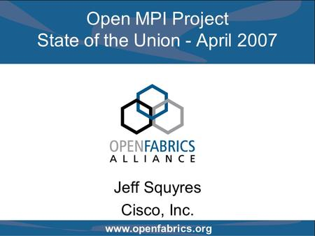 Www.openfabrics.org Open MPI Project State of the Union - April 2007 Jeff Squyres Cisco, Inc.