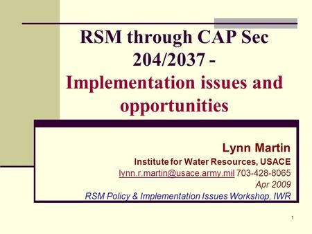 1 RSM through CAP Sec 204/2037 - Implementation issues and opportunities Lynn Martin Institute for Water Resources, USACE