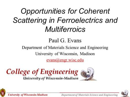 University of Wisconsin-Madison Department of Materials Science and Engineering Opportunities for Coherent Scattering in Ferroelectrics and Multiferroics.
